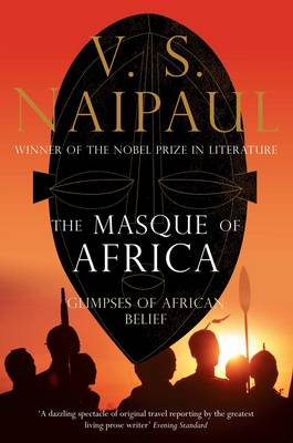 The Masque of Africa Glimpses of African Belief by V. S. Naipaul