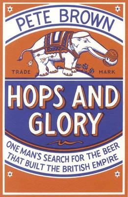 Hops and Glory One Man's Search for the Beer That Built the British Empire by Pete Brown