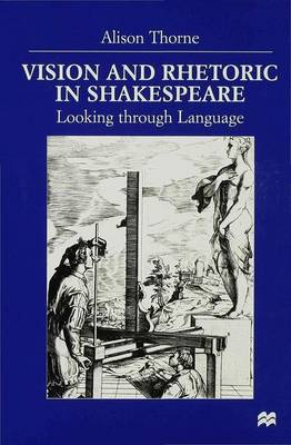 Vision and Rhetoric in Shakespeare Looking Through Language by Alison Thorne