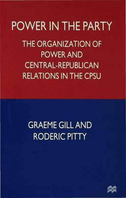 Power in the Party The Organization of Power and Central-Republican Relations in the CPSU by Graeme Gill, Roderick Pitty