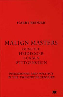 Malign Masters Gentile, Heidegger, Lukacs, Wittgenstein - Philosophy and Politics in the Twentieth Century by Harry Redner