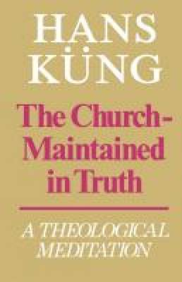Church Maintained in Truth - A Theological Meditation by Hans Kung