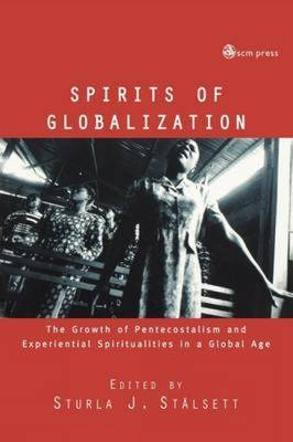 Spirits of Globalisation The Growth of Pentecostalism and Spirituality in a Global Age by Sturla J. Stalsett