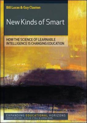 New Kinds of Smart How the Science of Learnable Intelligence is Changing Education by Bill Lucas, Guy Claxton