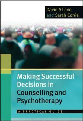 Making Successful Decisions in Counselling and Psychotherapy: A Practical Guide A practical guide by David A. Lane, Sarah Corrie