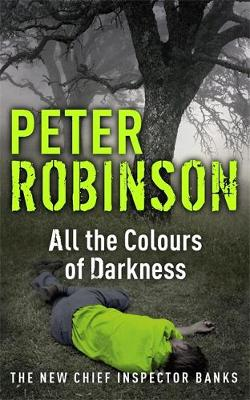 All the Colours of Darkness The 18th DCI Banks Mystery by Peter Robinson