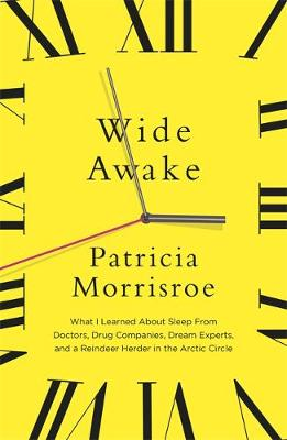 Wide Awake : What I Learned About Sleep from Doctors, Drug Companies, Dream Experts, and a Reindeer Herder in the Arctic Circle by Patricia Morrisroe
