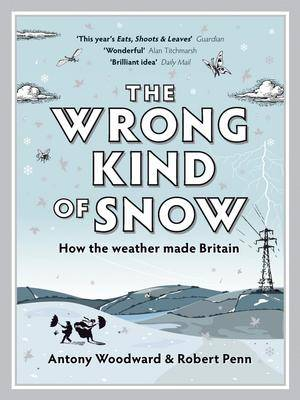 The Wrong Kind of Snow How the Weather Made Britain by Antony Woodward, Rob Penn