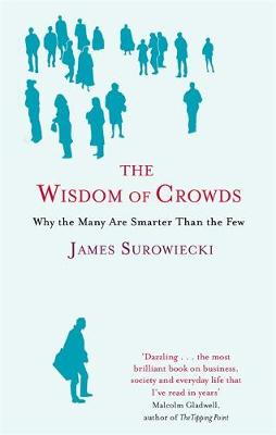 The Wisdom of Crowds Why the Many are Smarter Than the Few and How Collective Wisdom Shapes Business, Economics, Society and Nations by James Surowiecki