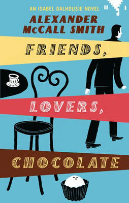 Friends, Lovers, Chocolate An Isabel Dalhousie Novel by Alexander McCall Smith