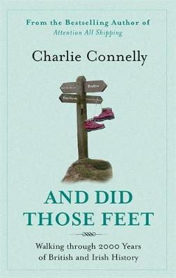 And Did Those Feet - Walking Through 2000 Years of British and Irish History by Charlie Connelly