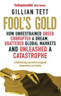 Fool's Gold How Unrestrained Greed Corrupted a Dream, Shattered Global Markets and Unleashed a Catastrophe by Gillian Tett