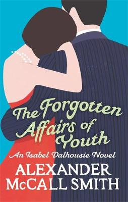 The Forgotten Affairs of Youth : An Isabel Dalhousie Novel by Alexander McCall Smith