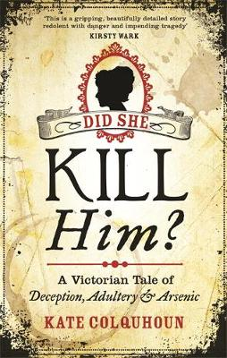 Did She Kill Him? A Victorian Tale of Deception, Adultery and Arsenic by Kate Colquhoun