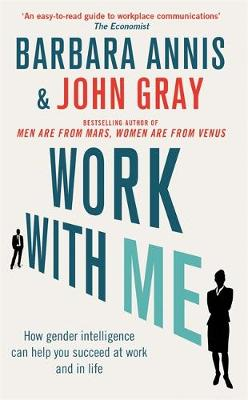 Work with Me How Gender Intelligence Can Help You Succeed at Work and in Life by John Gray, Barbara Annis