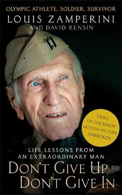 Don't Give Up, Don't Give In Lessons from the Life of an Extraordinary Man by Louis Zamperini