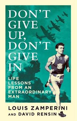 Don't Give Up, Don't Give in Life Lessons from an Extraordinary Man by Louis Zamperini, David Rensin