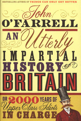 An Utterly Impartial History of Britain: (or 2000 Years Of Upper Class Idiots In Charge) by John O'farrell