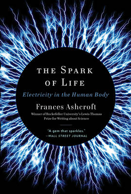 The Spark of Life Electricity in the Human Body by Frances Ashcroft