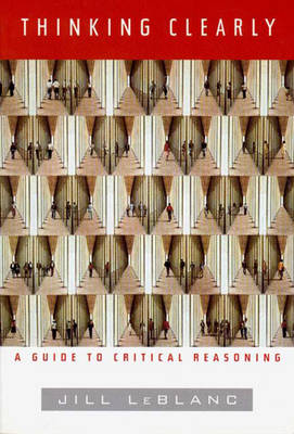 Thinking Clearly A Guide to Critical Reasoning by Jill LeBlanc