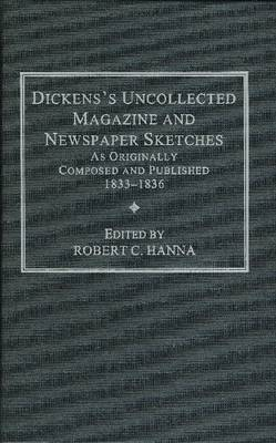 Dickens's Uncollected Magazine and Newspaper Sketches, as Originally Composed and Published, 1833-1836 by Robert C. Hanna