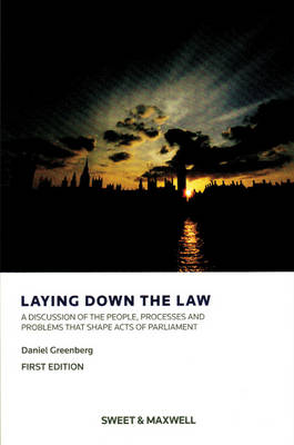 Laying Down the Law A Discussion of the People, Processes and Problems that Shape Acts of Parliament by Daniel Greenberg