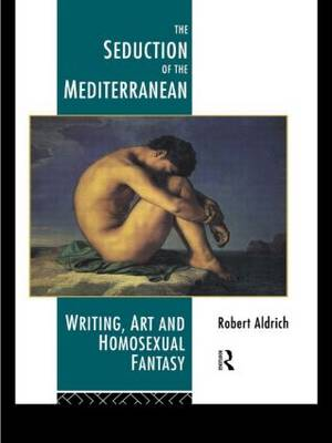 The Seduction of the Mediterranean Writing, Art and Homosexual Fantasy by Robert Aldrich