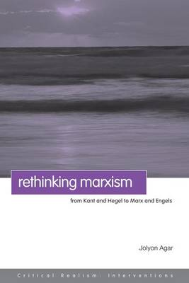 Rethinking Marxism From Kant and Hegel to Marx and Engels by Jolyon Agar