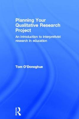 Planning Your Qualitative Research Project An Introduction to Interpretivist Research in Education by Tom O'Donoghue