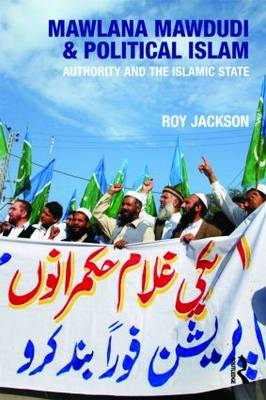 Mawlana Mawdudi and Political Islam Authority and the Islamic State by Roy Jackson
