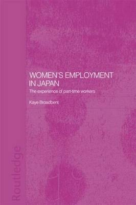 Women's Employment in Japan The Experience of Part-Time Workers by Kaye Broadbent