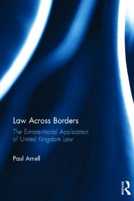 Law Across Borders The Extraterritorial Application of United Kingdom Law by Paul Arnell