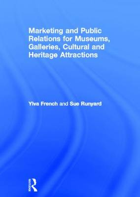Marketing and Public Relations for Museums, Galleries, Cultural and Heritage Attractions by Ylva French, Sue Runyard
