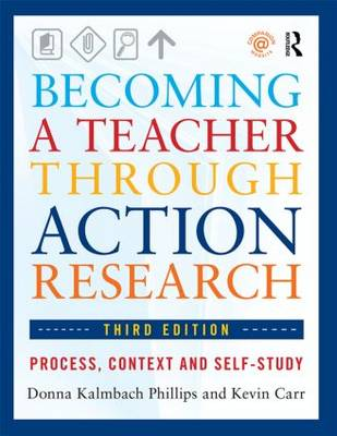 Becoming a Teacher Through Action Research Process, Context, and Self-Study by Donna Kalmbach Phillips, Kevin Carr