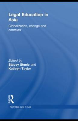 Legal Education in Asia Globalization, Change and Contexts by Stacey Steele