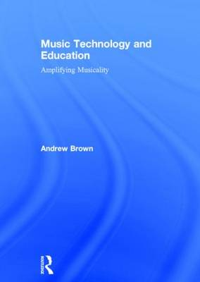 Music Technology and Education Amplifying Musicality by Director of Humanities Publishing Andrew (Massey University Auckland) Brown