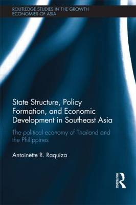 State Structure, Policy Formation, and Economic Development in Southeast Asia The Political Economy of Thailand and the Philippines by Antoinette R. Raquiza
