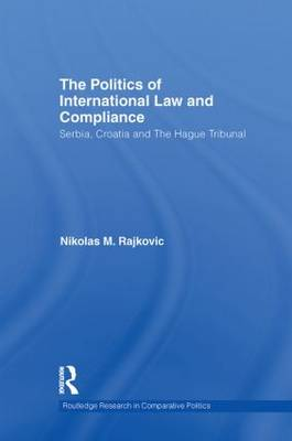 The Politics of International Law and Compliance Serbia, Croatia and the Hague Tribunal by Nikolas M. Rajkovic