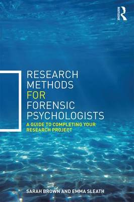 Research Methods for Forensic Psychologists A guide to completing your research project by Sarah Brown, Emma Sleath