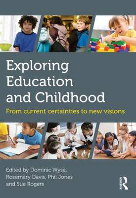 Exploring Education and Childhood From current certainties to new visions by Dominic Wyse