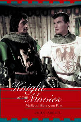 A Knight at the Movies Medieval History on Film by John Aberth