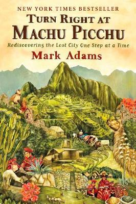 Turn Right At Machu Picchu Rediscovering the Lost City One Step at a Time by Mark Adams