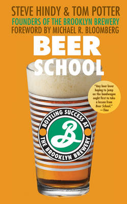 Beer School Bottling Success at the Brooklyn Brewery by Steve Hindy, Tom Potter, Michael R. Bloomberg