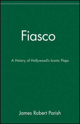 Fiasco A History of Hollywood's Iconic Flops by James Robert Parish