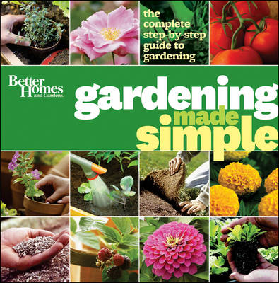 Better Homes & Gardens Gardening Made Simple The Complete Step-by-Step Guide to Gardening by Better Homes & Gardens