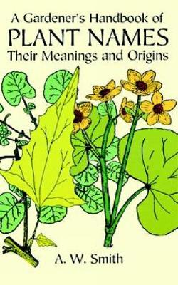A Gardener's Handbook of Plant Names Their Meanings and Origins by A. W. Smith