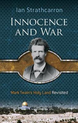 Innocence and War Mark Twain's Holy Land Revisited by Ian Strathcarron
