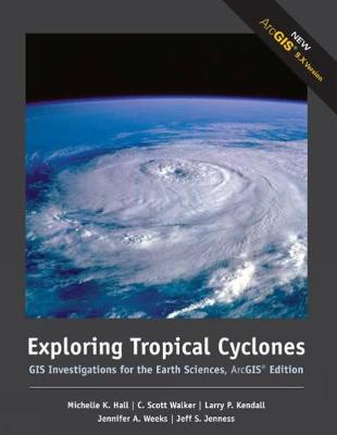 Exploring Tropical Cyclones GIS Investigations for the Earth Sciences, ArcGIS (R) Edition by Michelle K. Hall, C. Scott Walker, Larry Kendall, Jennifer Weeks