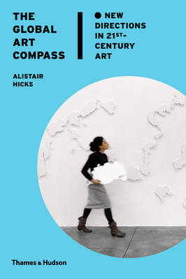 The Global Art Compass New Directions in 21st-Century Art by Alistair Hicks