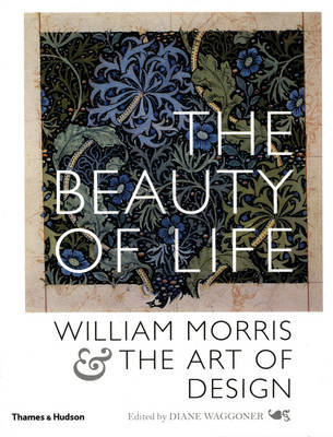 The Beauty of Life William Morris and the Art of Design by Diane Waggoner